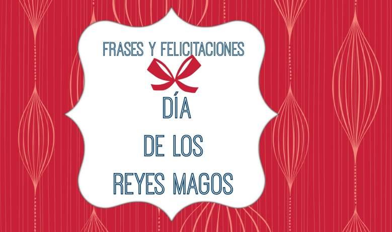 Frases y Felicitaciones para compartir en el Día de los Reyes Magos